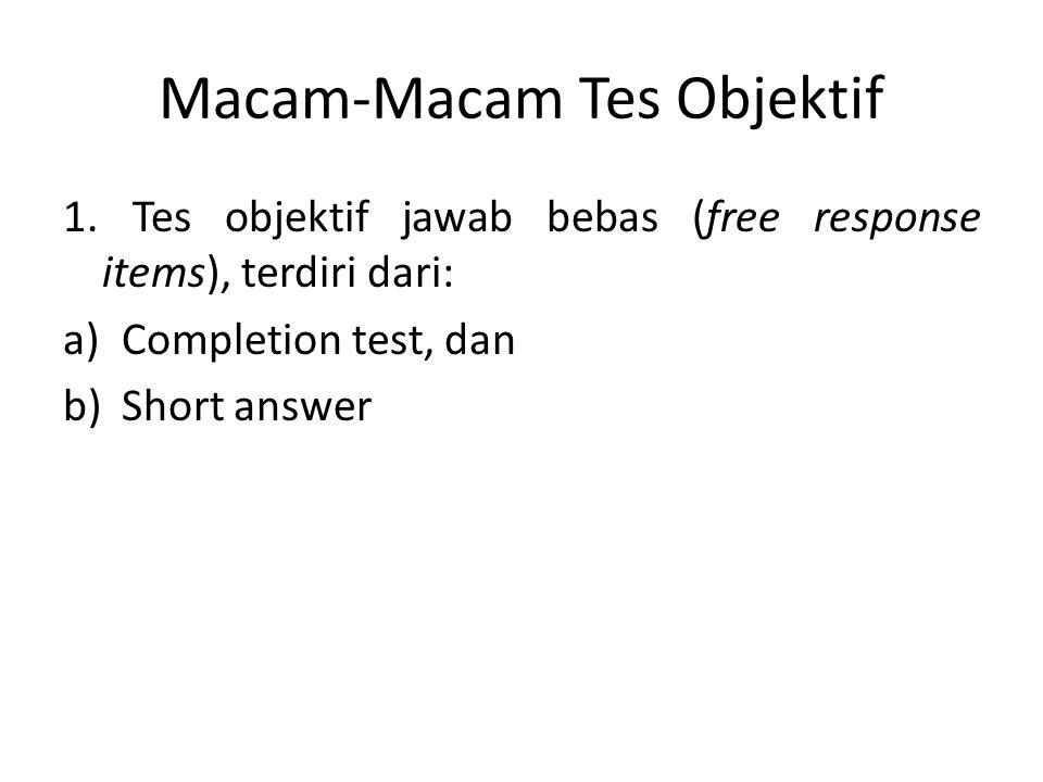Macam-Macam Tes Objektif 1. Tes objektif jawab bebas (free response items), terdiri dari: a)Completion test, dan b)Short answer