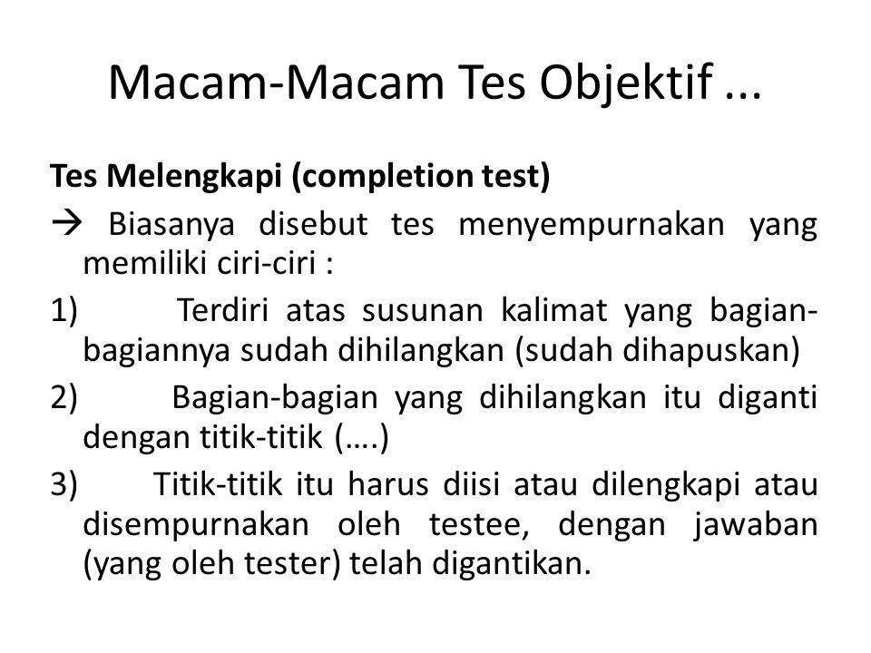 Macam-Macam Tes Objektif... Tes Melengkapi (completion test)  Biasanya disebut tes menyempurnakan yang memiliki ciri-ciri : 1) Terdiri atas susunan k
