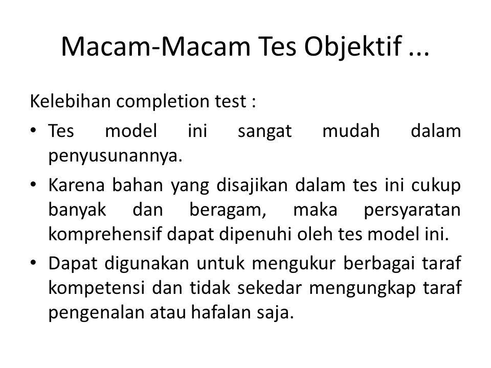 Macam-Macam Tes Objektif... Kelebihan completion test : Tes model ini sangat mudah dalam penyusunannya. Karena bahan yang disajikan dalam tes ini cuku