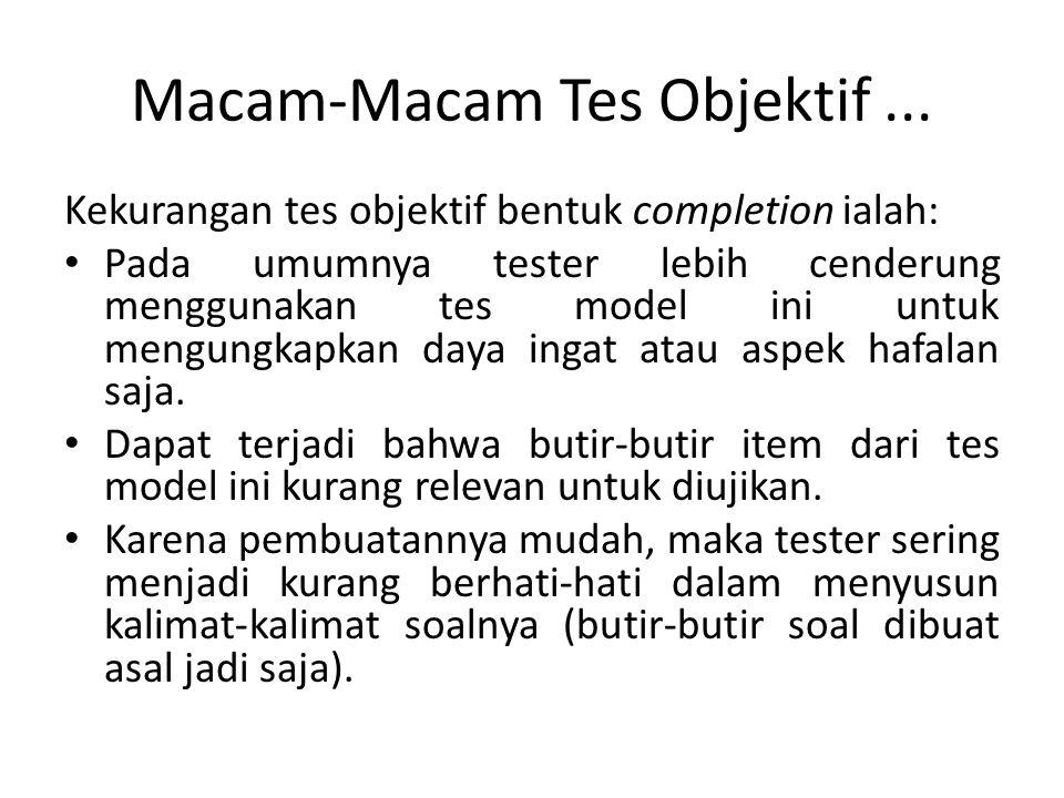 Macam-Macam Tes Objektif... Kekurangan tes objektif bentuk completion ialah: Pada umumnya tester lebih cenderung menggunakan tes model ini untuk mengu