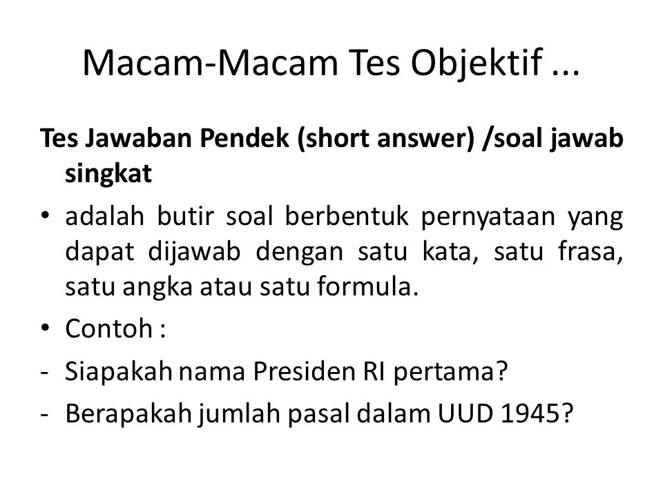 Macam-Macam Tes Objektif... Tes Jawaban Pendek (short answer) /soal jawab singkat adalah butir soal berbentuk pernyataan yang dapat dijawab dengan sat