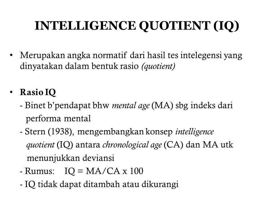 INTELLIGENCE QUOTIENT (IQ) Merupakan angka normatif dari hasil tes intelegensi yang dinyatakan dalam bentuk rasio (quotient) Rasio IQ - Binet b'pendapat bhw mental age (MA) sbg indeks dari performa mental - Stern (1938), mengembangkan konsep intelligence quotient (IQ) antara chronological age (CA) dan MA utk menunjukkan deviansi - Rumus: IQ = MA/CA x 100 - IQ tidak dapat ditambah atau dikurangi