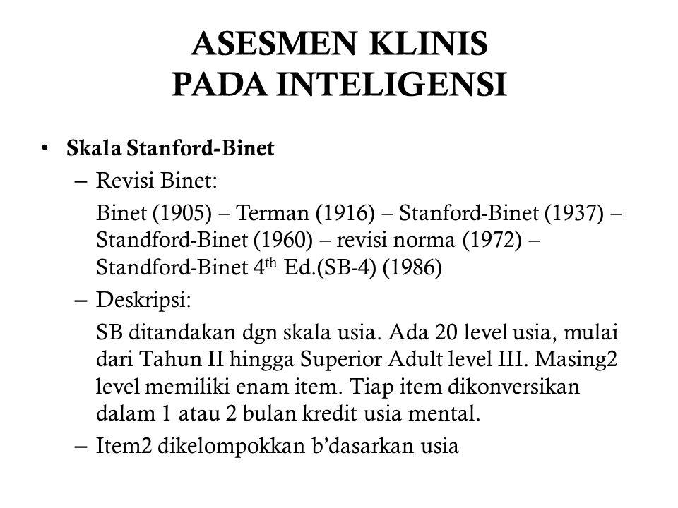 ASESMEN KLINIS PADA INTELIGENSI Skala Stanford-Binet – Revisi Binet: Binet (1905) – Terman (1916) – Stanford-Binet (1937) – Standford-Binet (1960) – revisi norma (1972) – Standford-Binet 4 th Ed.(SB-4) (1986) – Deskripsi: SB ditandakan dgn skala usia.