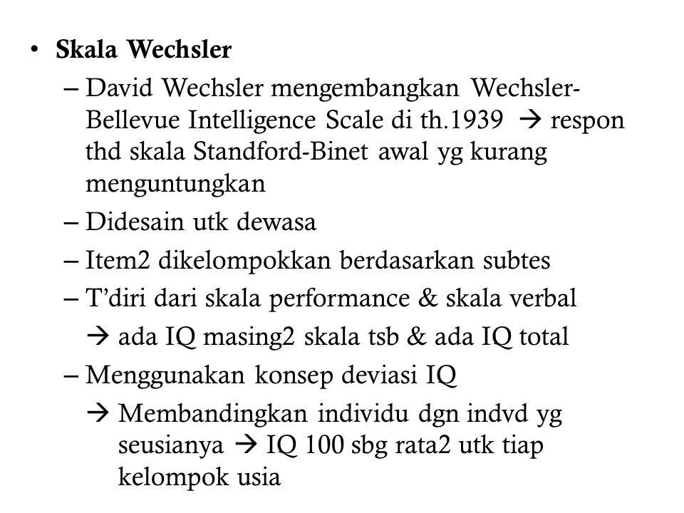 Skala Wechsler – David Wechsler mengembangkan Wechsler- Bellevue Intelligence Scale di th.1939  respon thd skala Standford-Binet awal yg kurang menguntungkan – Didesain utk dewasa – Item2 dikelompokkan berdasarkan subtes – T'diri dari skala performance & skala verbal  ada IQ masing2 skala tsb & ada IQ total – Menggunakan konsep deviasi IQ  Membandingkan individu dgn indvd yg seusianya  IQ 100 sbg rata2 utk tiap kelompok usia