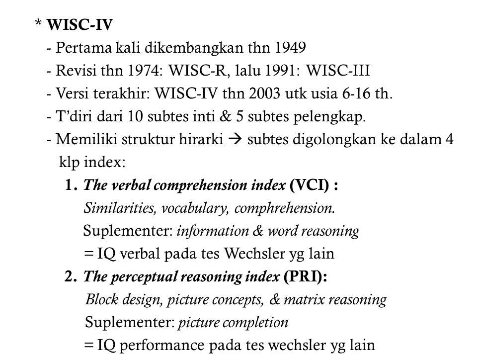 * WISC-IV - Pertama kali dikembangkan thn 1949 - Revisi thn 1974: WISC-R, lalu 1991: WISC-III - Versi terakhir: WISC-IV thn 2003 utk usia 6-16 th.