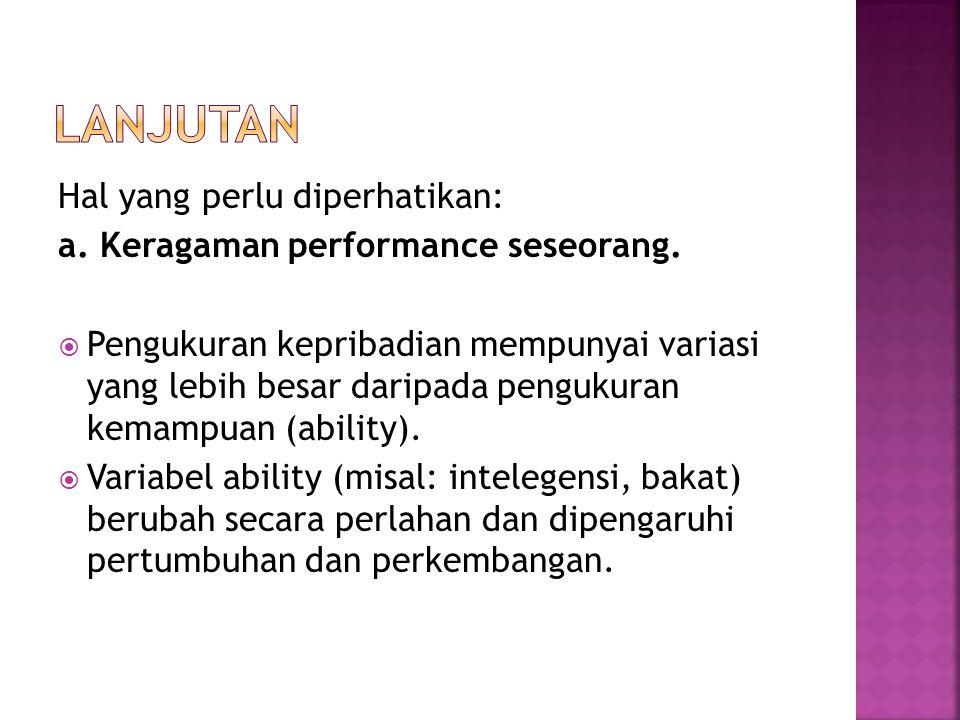 Hal yang perlu diperhatikan: a. Keragaman performance seseorang.  Pengukuran kepribadian mempunyai variasi yang lebih besar daripada pengukuran kemam