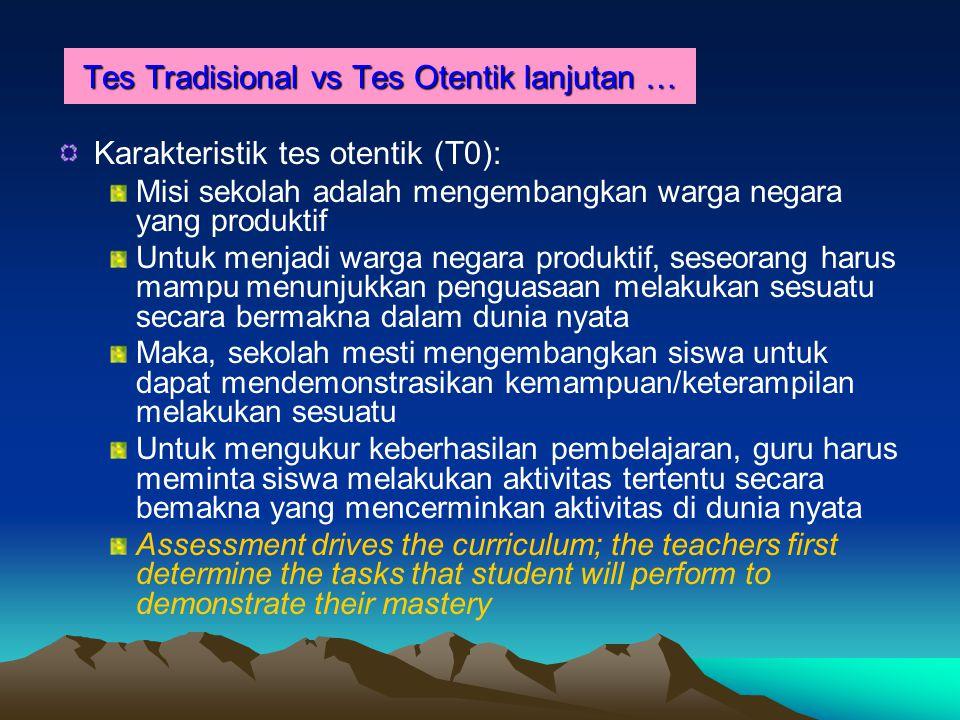 Tes Tradisional vs Tes Otentik lanjutan … Karakteristik tes otentik (T0): Misi sekolah adalah mengembangkan warga negara yang produktif Untuk menjadi