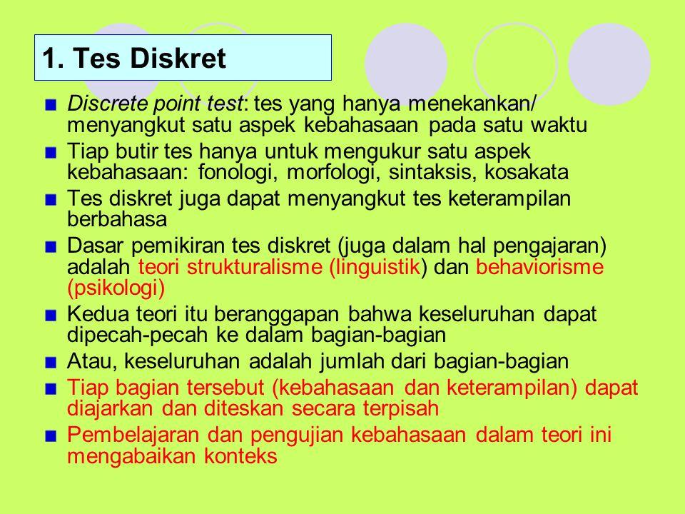 1. Tes Diskret Discrete point test: tes yang hanya menekankan/ menyangkut satu aspek kebahasaan pada satu waktu Tiap butir tes hanya untuk mengukur sa