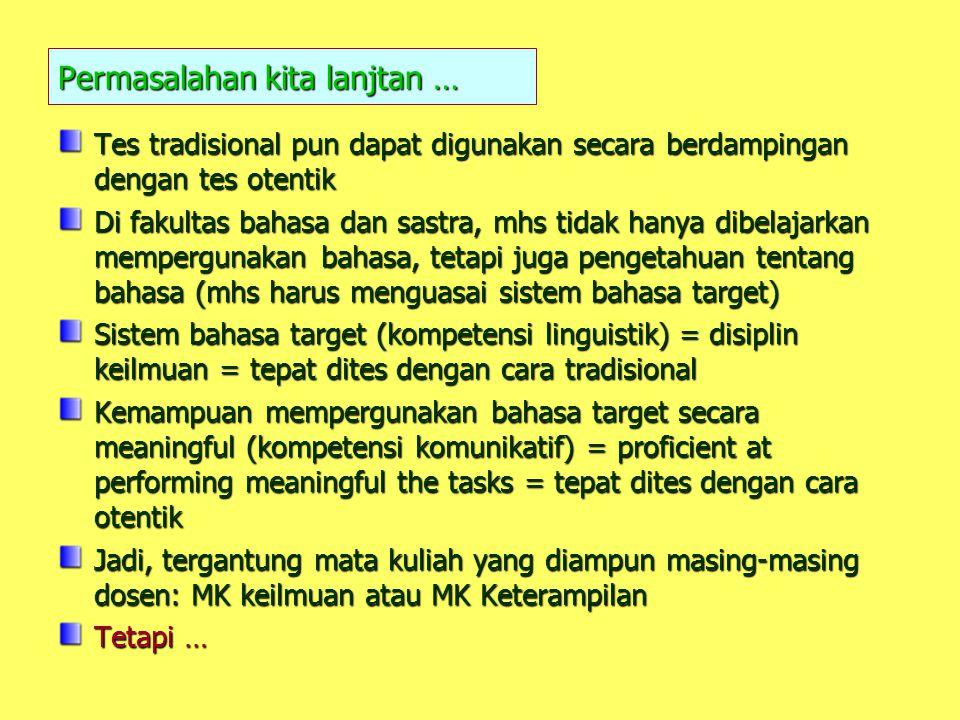 Permasalahan kita lanjtan … Tes tradisional pun dapat digunakan secara berdampingan dengan tes otentik Di fakultas bahasa dan sastra, mhs tidak hanya dibelajarkan mempergunakan bahasa, tetapi juga pengetahuan tentang bahasa (mhs harus menguasai sistem bahasa target) Sistem bahasa target (kompetensi linguistik) = disiplin keilmuan = tepat dites dengan cara tradisional Kemampuan mempergunakan bahasa target secara meaningful (kompetensi komunikatif) = proficient at performing meaningful the tasks = tepat dites dengan cara otentik Jadi, tergantung mata kuliah yang diampun masing-masing dosen: MK keilmuan atau MK Keterampilan Tetapi …