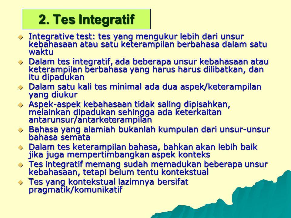 2. Tes Integratif  Integrative test: tes yang mengukur lebih dari unsur kebahasaan atau satu keterampilan berbahasa dalam satu waktu  Dalam tes inte