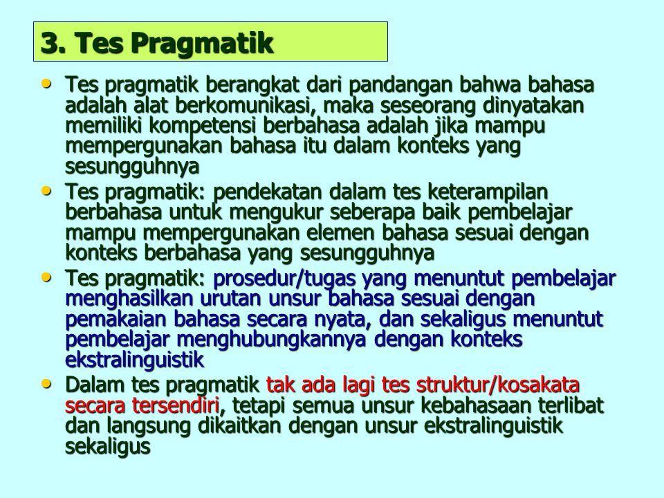 3. Tes Pragmatik Tes pragmatik berangkat dari pandangan bahwa bahasa adalah alat berkomunikasi, maka seseorang dinyatakan memiliki kompetensi berbahas