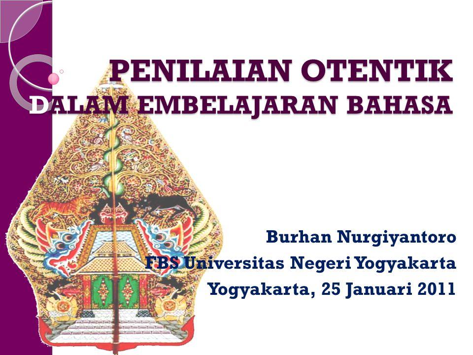PENILAIAN OTENTIK DALAM EMBELAJARAN BAHASA Burhan Nurgiyantoro FBS Universitas Negeri Yogyakarta Yogyakarta, 25 Januari 2011