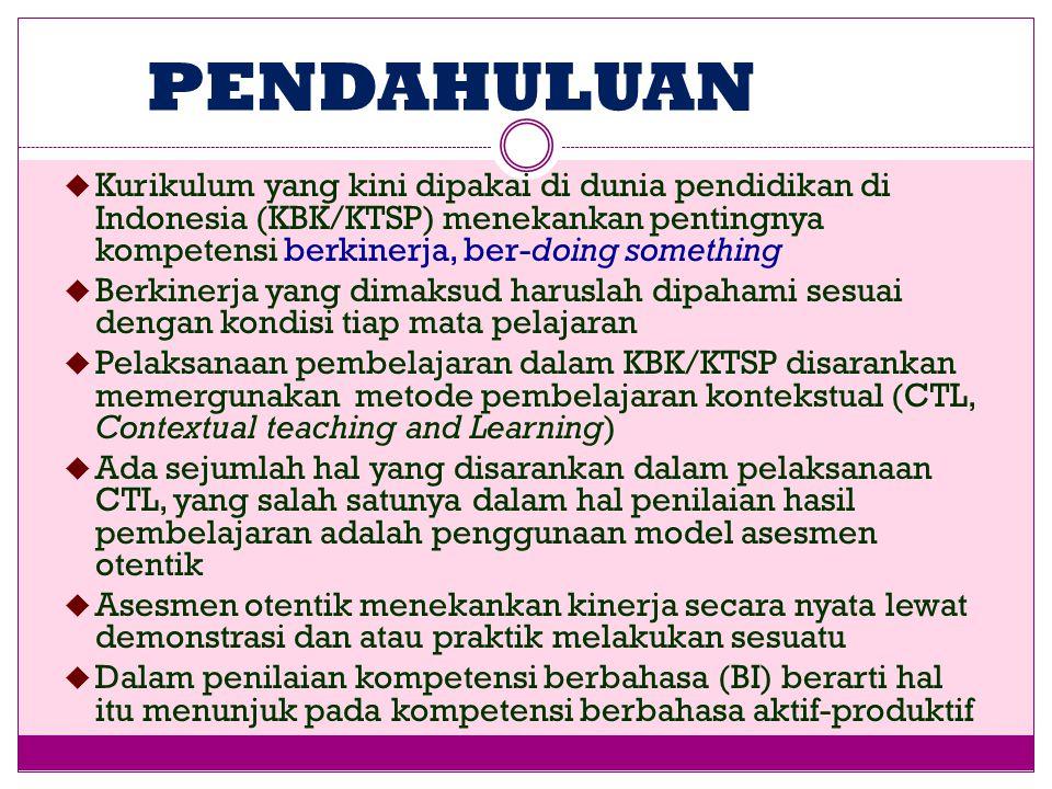PENDAHULUAN  Kurikulum yang kini dipakai di dunia pendidikan di Indonesia (KBK/KTSP) menekankan pentingnya kompetensi berkinerja, ber-doing something  Berkinerja yang dimaksud haruslah dipahami sesuai dengan kondisi tiap mata pelajaran  Pelaksanaan pembelajaran dalam KBK/KTSP disarankan memergunakan metode pembelajaran kontekstual (CTL, Contextual teaching and Learning)  Ada sejumlah hal yang disarankan dalam pelaksanaan CTL, yang salah satunya dalam hal penilaian hasil pembelajaran adalah penggunaan model asesmen otentik  Asesmen otentik menekankan kinerja secara nyata lewat demonstrasi dan atau praktik melakukan sesuatu  Dalam penilaian kompetensi berbahasa (BI) berarti hal itu menunjuk pada kompetensi berbahasa aktif-produktif