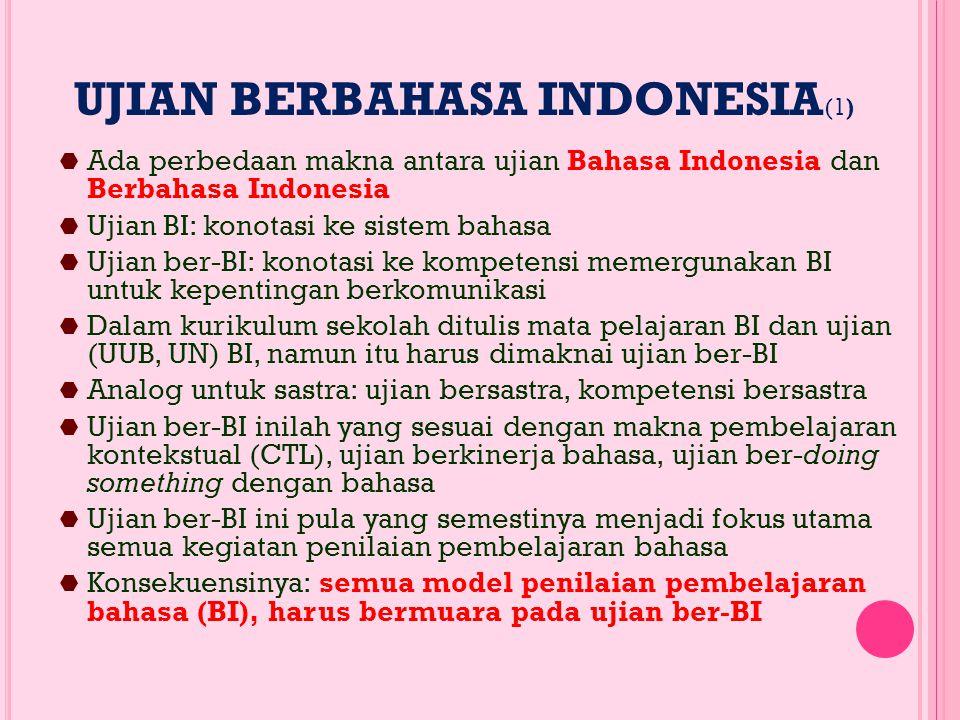 UJIAN BERBAHASA INDONESIA (1)  Ada perbedaan makna antara ujian Bahasa Indonesia dan Berbahasa Indonesia  Ujian BI: konotasi ke sistem bahasa  Ujian ber-BI: konotasi ke kompetensi memergunakan BI untuk kepentingan berkomunikasi  Dalam kurikulum sekolah ditulis mata pelajaran BI dan ujian (UUB, UN) BI, namun itu harus dimaknai ujian ber-BI  Analog untuk sastra: ujian bersastra, kompetensi bersastra  Ujian ber-BI inilah yang sesuai dengan makna pembelajaran kontekstual (CTL), ujian berkinerja bahasa, ujian ber-doing something dengan bahasa  Ujian ber-BI ini pula yang semestinya menjadi fokus utama semua kegiatan penilaian pembelajaran bahasa  Konsekuensinya: semua model penilaian pembelajaran bahasa (BI), harus bermuara pada ujian ber-BI