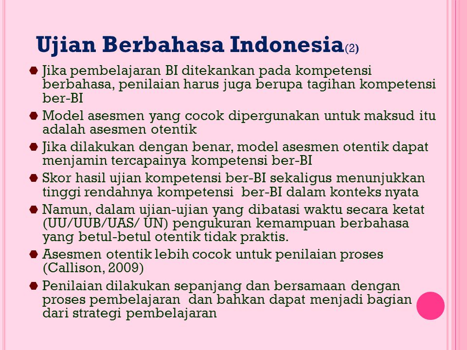Ujian Berbahasa Indonesia (2)  Jika pembelajaran BI ditekankan pada kompetensi berbahasa, penilaian harus juga berupa tagihan kompetensi ber-BI  Model asesmen yang cocok dipergunakan untuk maksud itu adalah asesmen otentik  Jika dilakukan dengan benar, model asesmen otentik dapat menjamin tercapainya kompetensi ber-BI  Skor hasil ujian kompetensi ber-BI sekaligus menunjukkan tinggi rendahnya kompetensi ber-BI dalam konteks nyata  Namun, dalam ujian-ujian yang dibatasi waktu secara ketat (UU/UUB/UAS/ UN) pengukuran kemampuan berbahasa yang betul-betul otentik tidak praktis.