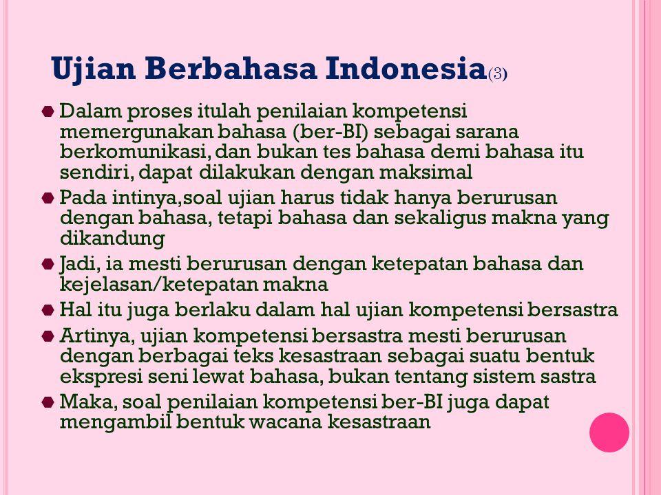 Ujian Berbahasa Indonesia (3 )  Dalam proses itulah penilaian kompetensi memergunakan bahasa (ber-BI) sebagai sarana berkomunikasi, dan bukan tes bahasa demi bahasa itu sendiri, dapat dilakukan dengan maksimal  Pada intinya,soal ujian harus tidak hanya berurusan dengan bahasa, tetapi bahasa dan sekaligus makna yang dikandung  Jadi, ia mesti berurusan dengan ketepatan bahasa dan kejelasan/ketepatan makna  Hal itu juga berlaku dalam hal ujian kompetensi bersastra  Artinya, ujian kompetensi bersastra mesti berurusan dengan berbagai teks kesastraan sebagai suatu bentuk ekspresi seni lewat bahasa, bukan tentang sistem sastra  Maka, soal penilaian kompetensi ber-BI juga dapat mengambil bentuk wacana kesastraan