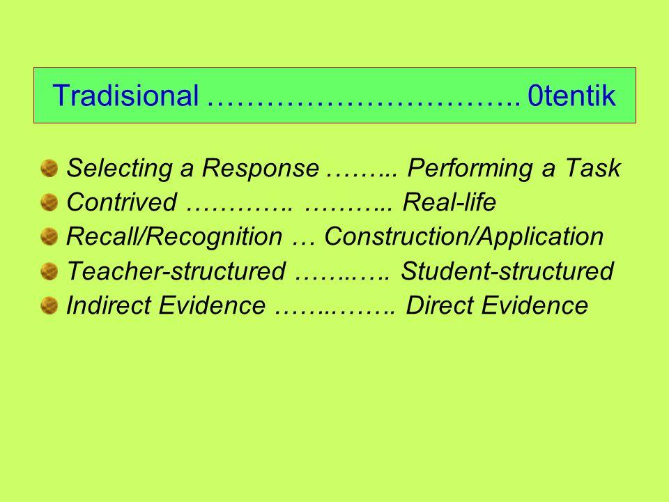 Tes Tradisional vs Tes Otentik lanjutan … Karakteristik tes otentik (T0): Misi sekolah adalah mengembangkan warga negara yang produktif Untuk menjadi warga negara produktif, seseorang harus mampu menunjukkan penguasaan melakukan sesuatu secara bermakna dalam dunia nyata Maka, sekolah mesti mengembangkan siswa untuk dapat mendemonstrasikan kemampuan/keterampilan melakukan sesuatu Untuk mengukur keberhasilan pembelajaran, guru harus meminta siswa melakukan aktivitas tertentu secara bemakna yang mencerminkan aktivitas di dunia nyata Assessment drives the curriculum; the teachers first determine the tasks that student will perform to demonstrate their mastery