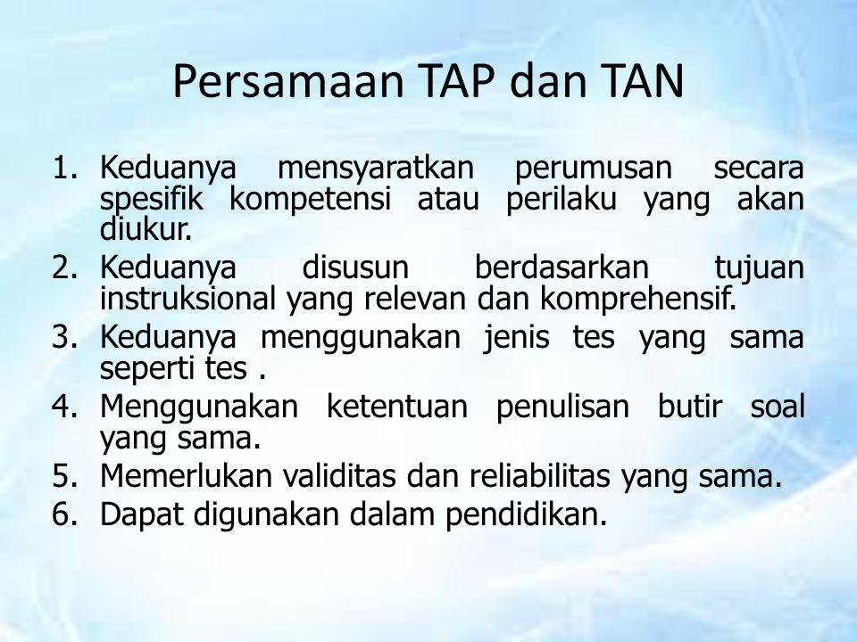Persamaan TAP dan TAN 1.Keduanya mensyaratkan perumusan secara spesifik kompetensi atau perilaku yang akan diukur. 2.Keduanya disusun berdasarkan tuju