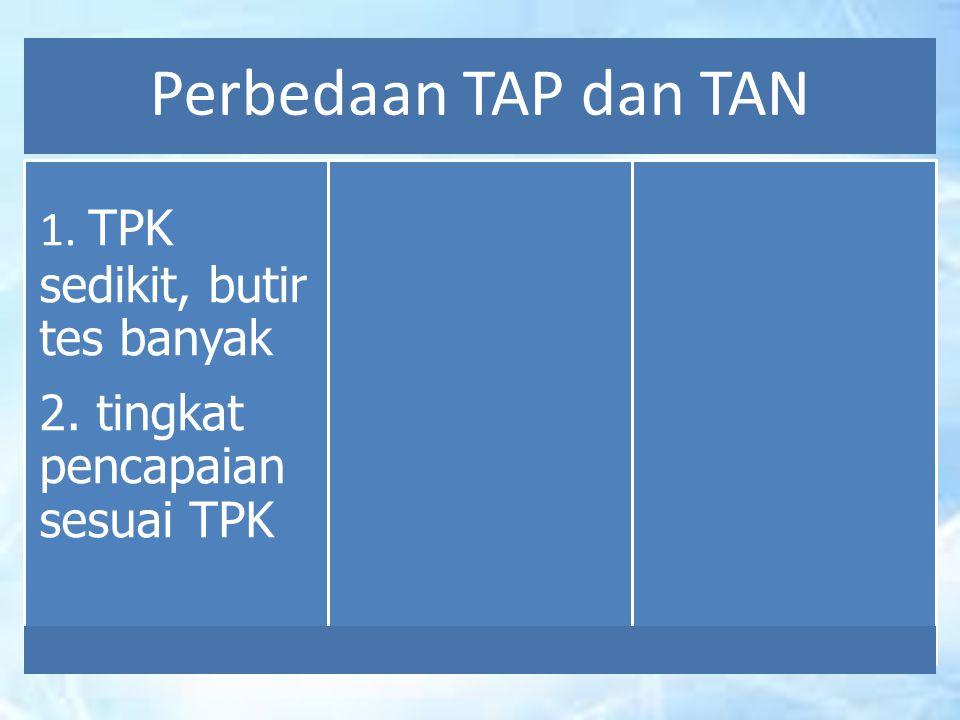 Perbedaan TAP dan TAN 1. TPK sedikit, butir tes banyak 2. tingkat pencapaian sesuai TPK