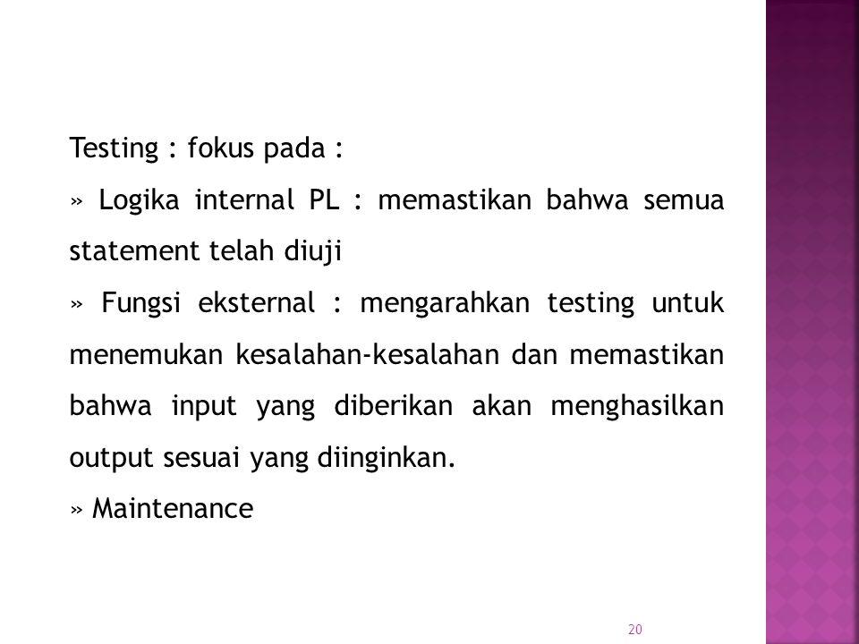 20 Testing : fokus pada : » Logika internal PL : memastikan bahwa semua statement telah diuji » Fungsi eksternal : mengarahkan testing untuk menemukan