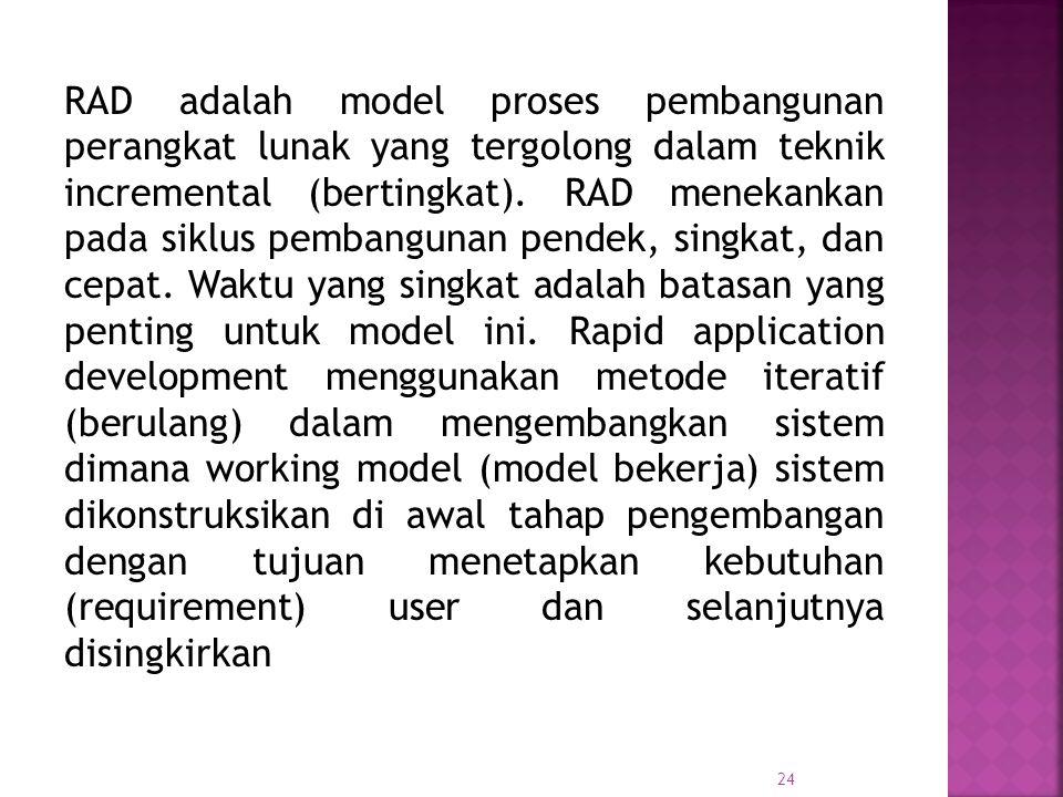 24 RAD adalah model proses pembangunan perangkat lunak yang tergolong dalam teknik incremental (bertingkat). RAD menekankan pada siklus pembangunan pe