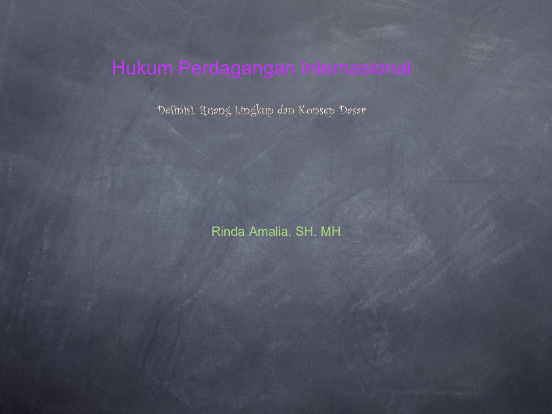 Hukum Perdagangan Internasional Definisi, Ruang Lingkup dan Konsep Dasar Rinda Amalia. SH. MH