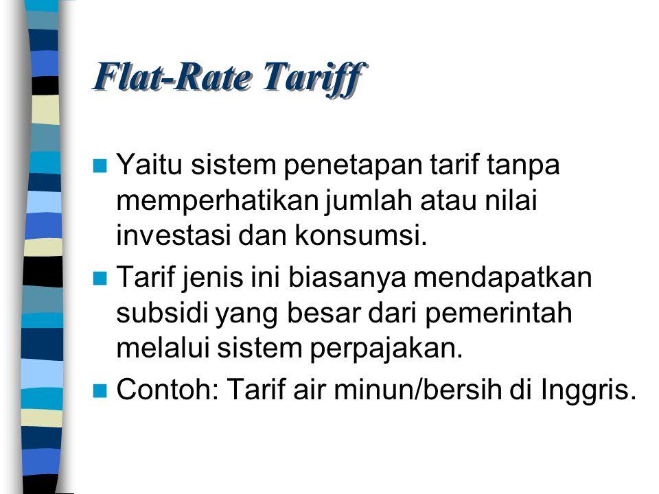 Flat-Rate Tariff Yaitu sistem penetapan tarif tanpa memperhatikan jumlah atau nilai investasi dan konsumsi. Tarif jenis ini biasanya mendapatkan subsi