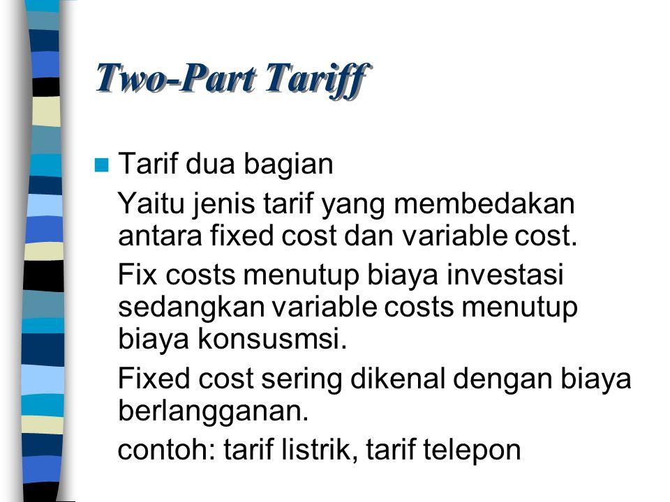 Two-Part Tariff Tarif dua bagian Yaitu jenis tarif yang membedakan antara fixed cost dan variable cost. Fix costs menutup biaya investasi sedangkan va