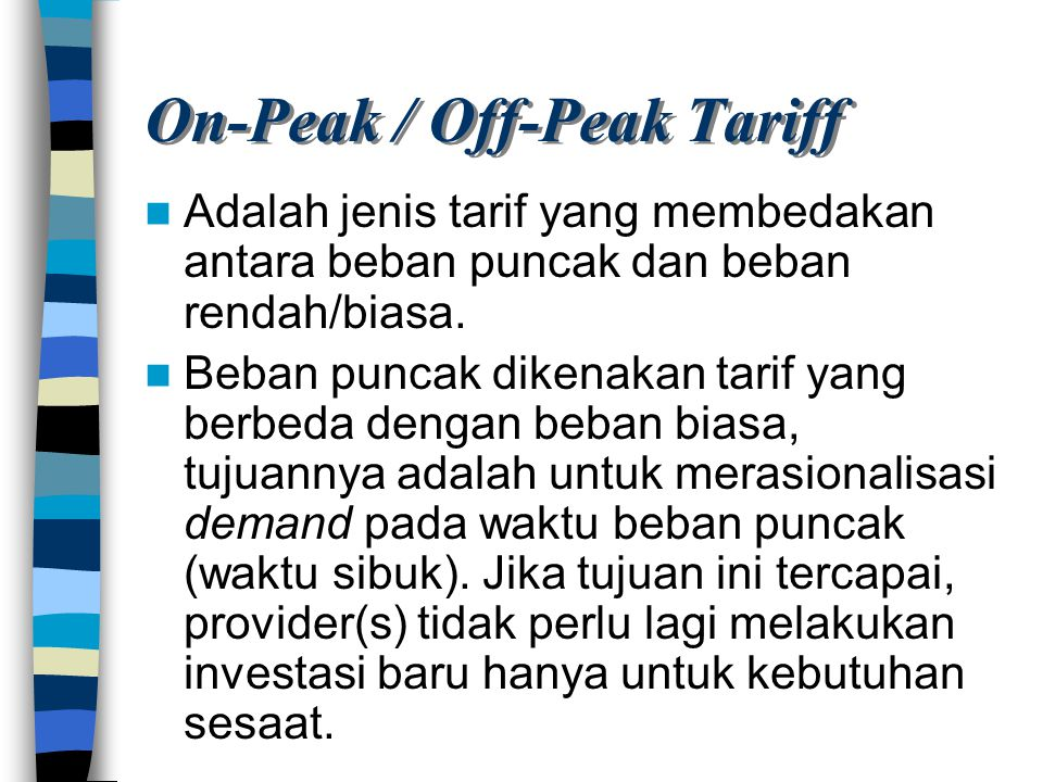 On-Peak / Off-Peak Tariff Adalah jenis tarif yang membedakan antara beban puncak dan beban rendah/biasa. Beban puncak dikenakan tarif yang berbeda den