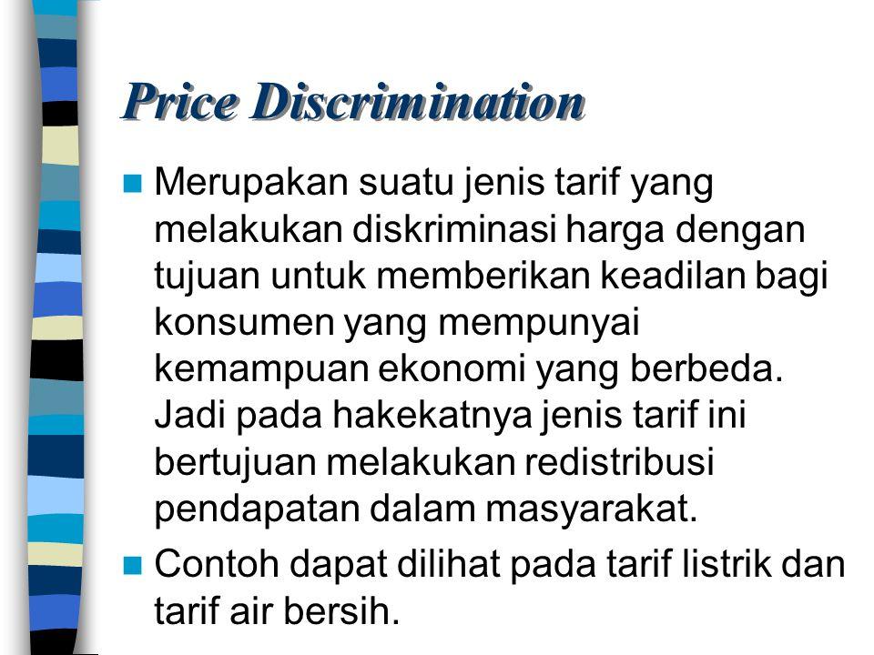 Price Discrimination Merupakan suatu jenis tarif yang melakukan diskriminasi harga dengan tujuan untuk memberikan keadilan bagi konsumen yang mempunya