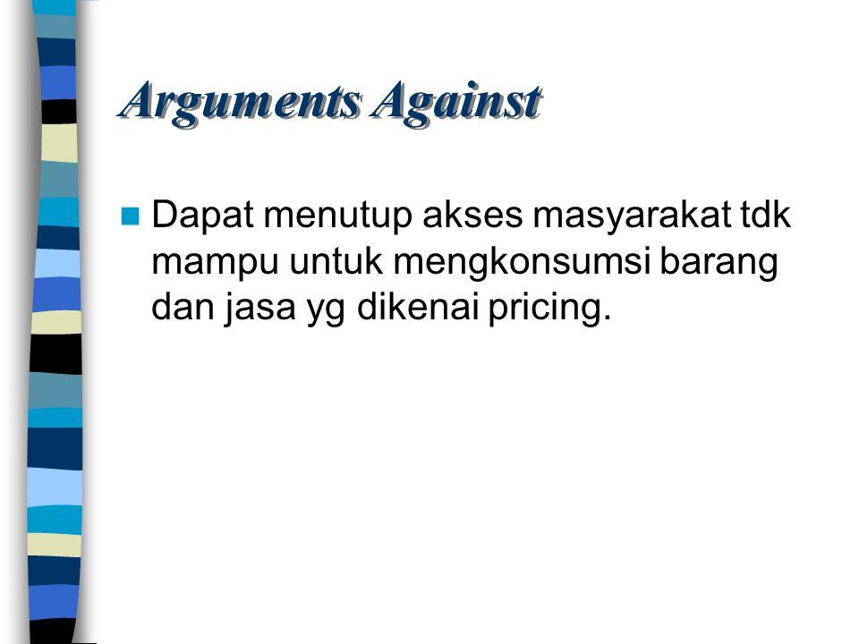 Arguments Against Dapat menutup akses masyarakat tdk mampu untuk mengkonsumsi barang dan jasa yg dikenai pricing.