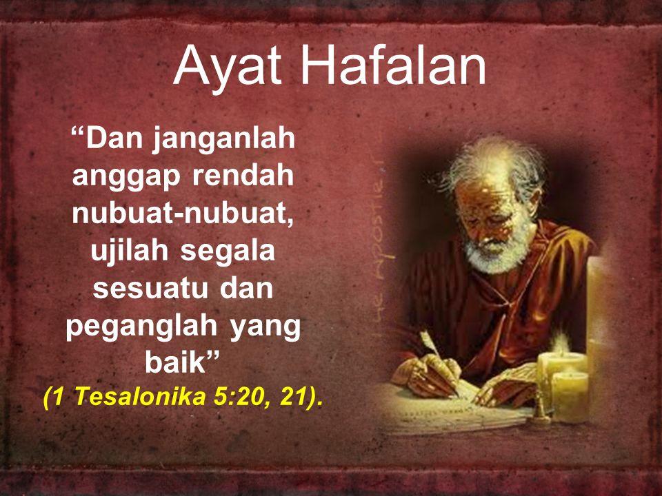 Ayat Hafalan Dan janganlah anggap rendah nubuat-nubuat, ujilah segala sesuatu dan peganglah yang baik (1 Tesalonika 5:20, 21).