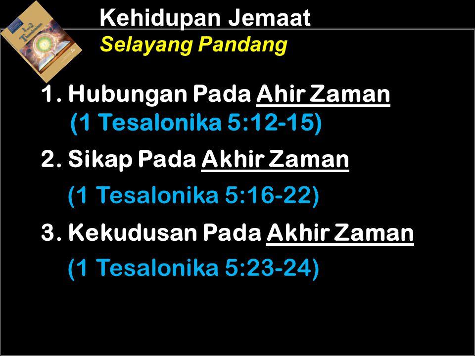 Kehidupan Jemaat Selayang Pandang 1. Hubungan Pada Ahir Zaman (1 Tesalonika 5:12-15) 2. Sikap Pada Akhir Zaman (1 Tesalonika 5:16-22) 3. Kekudusan Pad