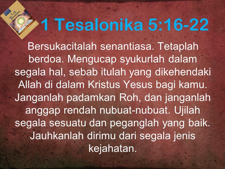 1 Tesalonika 5:16-22 Bersukacitalah senantiasa. Tetaplah berdoa. Mengucap syukurlah dalam segala hal, sebab itulah yang dikehendaki Allah di dalam Kri