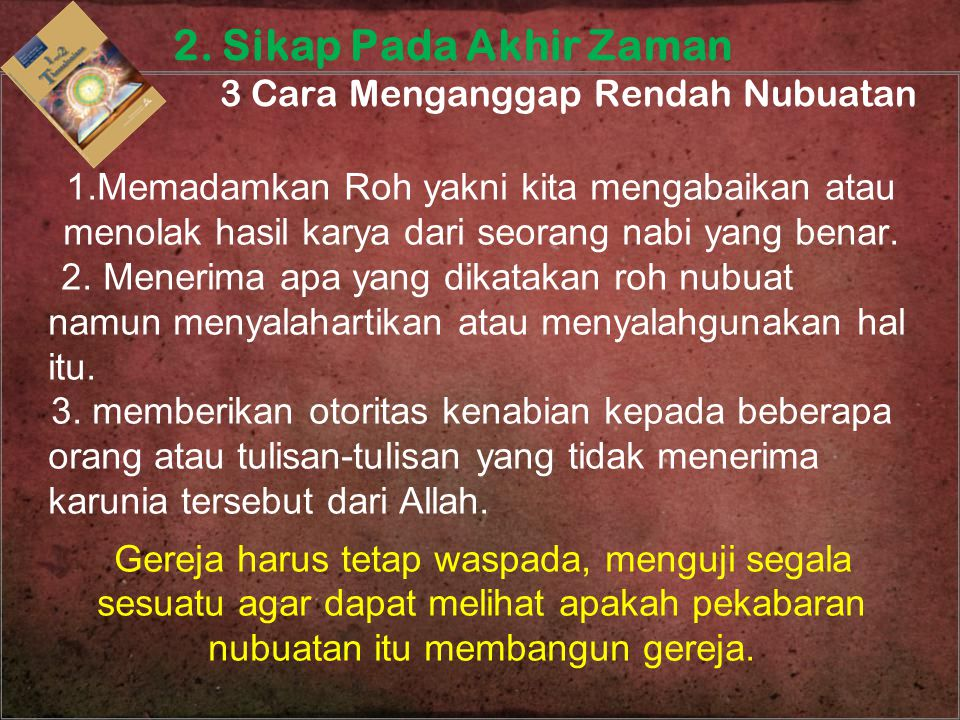 1.Memadamkan Roh yakni kita mengabaikan atau menolak hasil karya dari seorang nabi yang benar. 2. Menerima apa yang dikatakan roh nubuat namun menyala