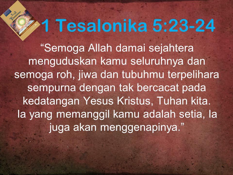 1 Tesalonika 5:23-24 Semoga Allah damai sejahtera menguduskan kamu seluruhnya dan semoga roh, jiwa dan tubuhmu terpelihara sempurna dengan tak bercacat pada kedatangan Yesus Kristus, Tuhan kita.