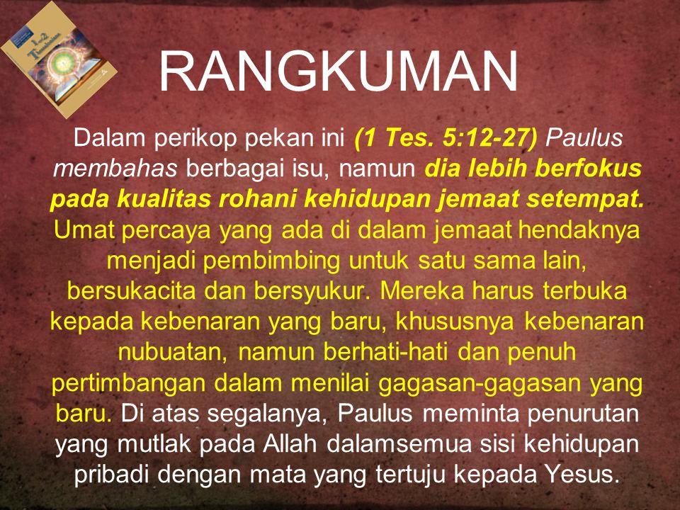 RANGKUMAN Dalam perikop pekan ini (1 Tes. 5:12-27) Paulus membahas berbagai isu, namun dia lebih berfokus pada kualitas rohani kehidupan jemaat setemp