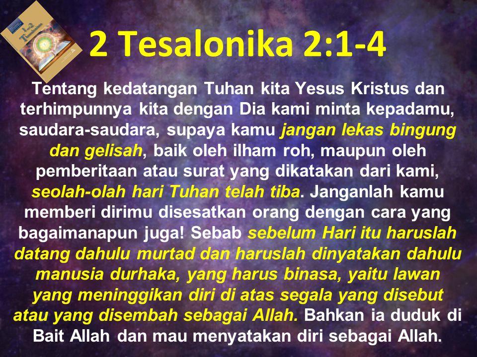 2 Tesalonika 2:1-4 Tentang kedatangan Tuhan kita Yesus Kristus dan terhimpunnya kita dengan Dia kami minta kepadamu, saudara-saudara, supaya kamu jang