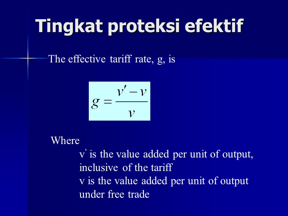Tingkat proteksi efektif The effective tariff rate, g, is Where v ' is the value added per unit of output, inclusive of the tariff v is the value adde