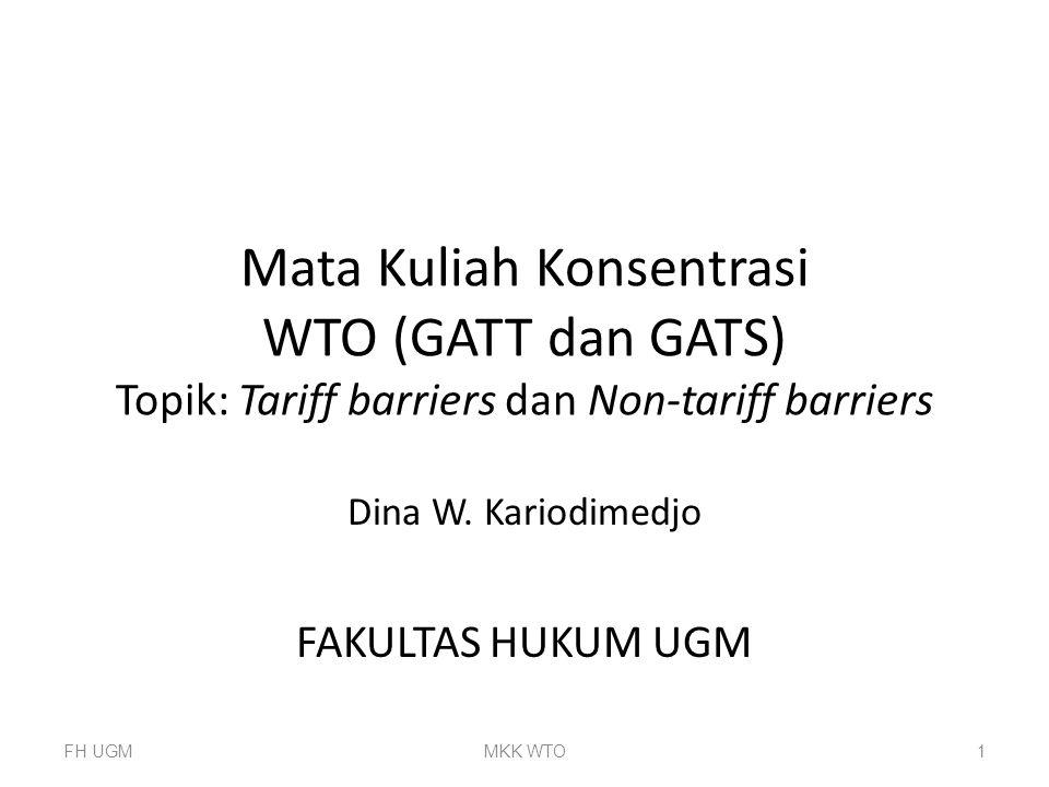 Mata Kuliah Konsentrasi WTO (GATT dan GATS) Topik: Tariff barriers dan Non-tariff barriers Dina W. Kariodimedjo FAKULTAS HUKUM UGM FH UGMMKK WTO1