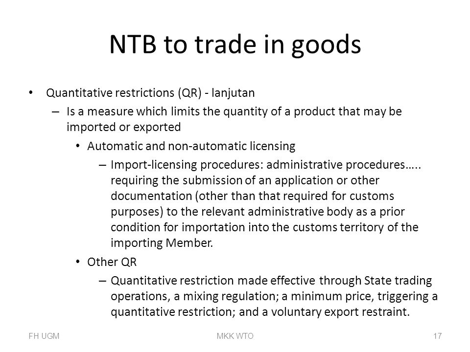 NTB to trade in goods Quantitative restrictions (QR) - lanjutan – Is a measure which limits the quantity of a product that may be imported or exported Automatic and non-automatic licensing – Import-licensing procedures: administrative procedures…..