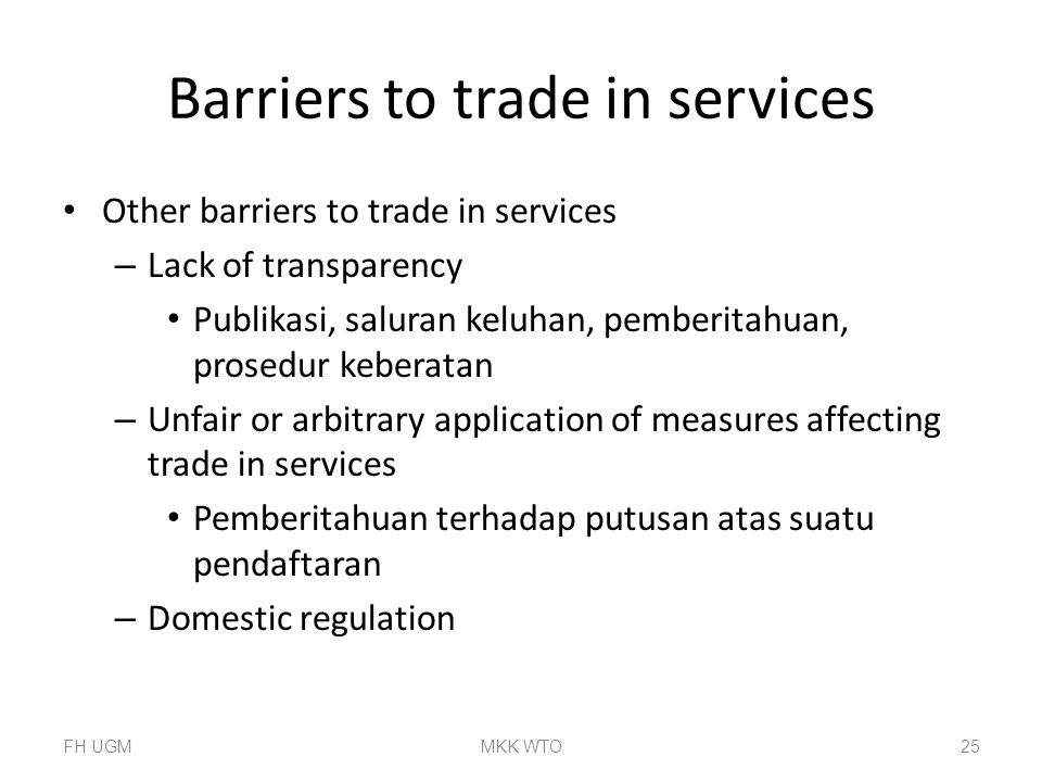 Barriers to trade in services Other barriers to trade in services – Lack of transparency Publikasi, saluran keluhan, pemberitahuan, prosedur keberatan – Unfair or arbitrary application of measures affecting trade in services Pemberitahuan terhadap putusan atas suatu pendaftaran – Domestic regulation FH UGMMKK WTO25