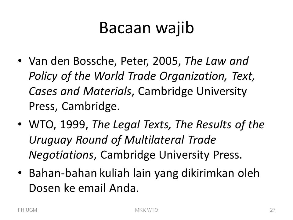 Bacaan wajib Van den Bossche, Peter, 2005, The Law and Policy of the World Trade Organization, Text, Cases and Materials, Cambridge University Press, Cambridge.