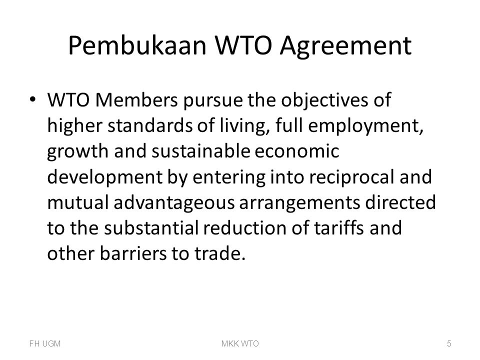 Pembukaan WTO Agreement WTO Members pursue the objectives of higher standards of living, full employment, growth and sustainable economic development by entering into reciprocal and mutual advantageous arrangements directed to the substantial reduction of tariffs and other barriers to trade.