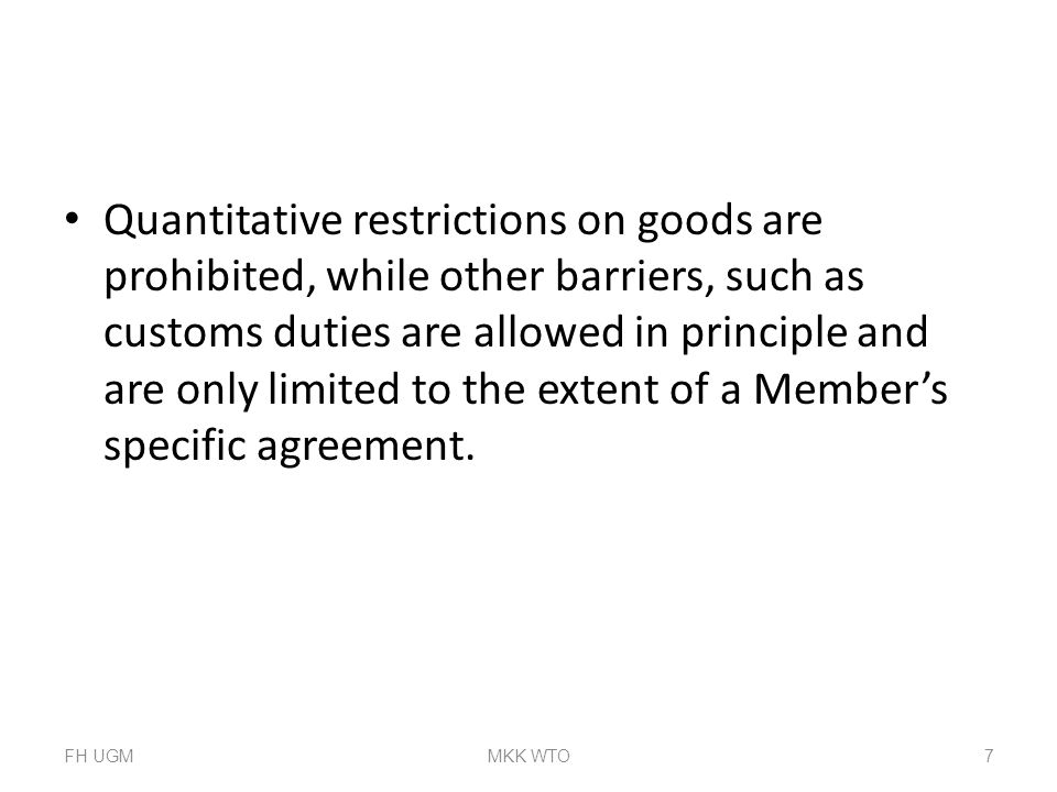 Quantitative restrictions on goods are prohibited, while other barriers, such as customs duties are allowed in principle and are only limited to the extent of a Member's specific agreement.