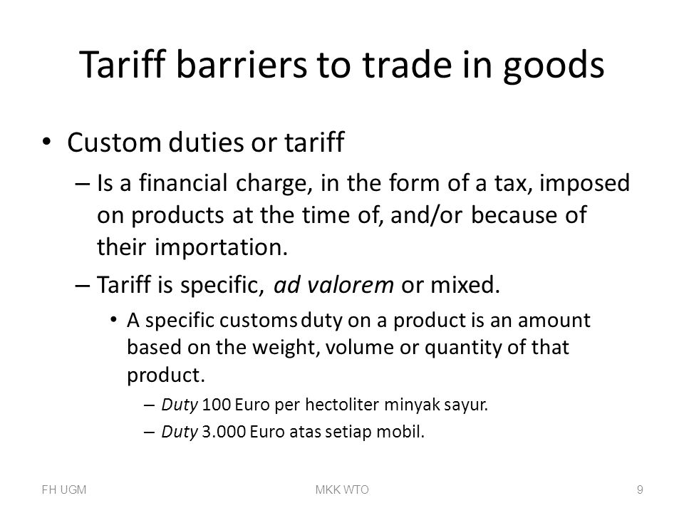 Tariff barriers to trade in goods Custom duties or tariff – Is a financial charge, in the form of a tax, imposed on products at the time of, and/or because of their importation.