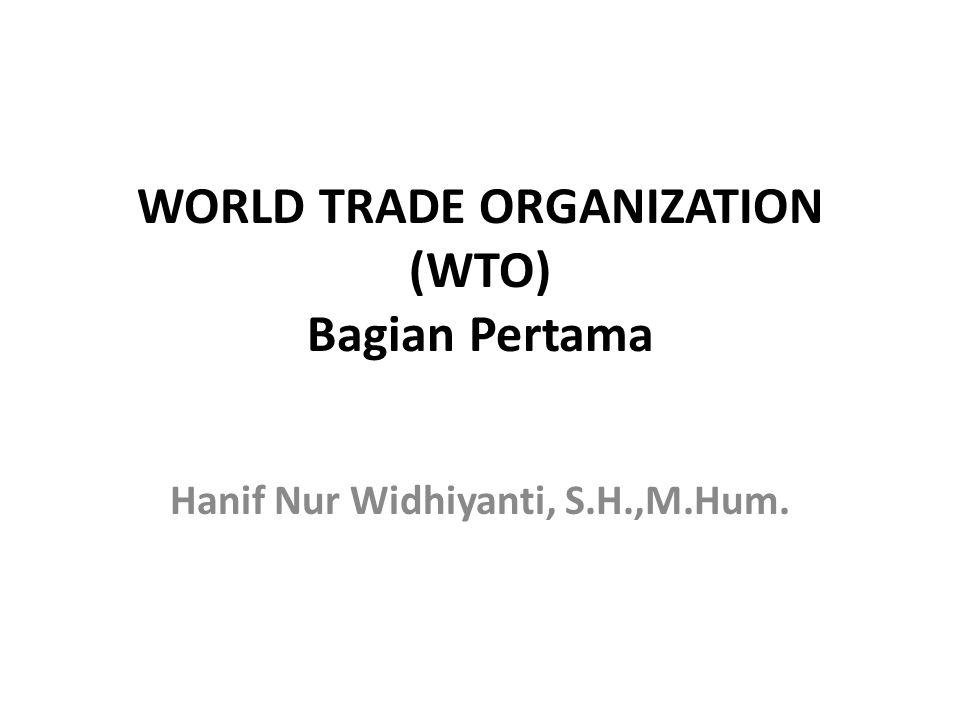 WORLD TRADE ORGANIZATION (WTO) Bagian Pertama Hanif Nur Widhiyanti, S.H.,M.Hum.