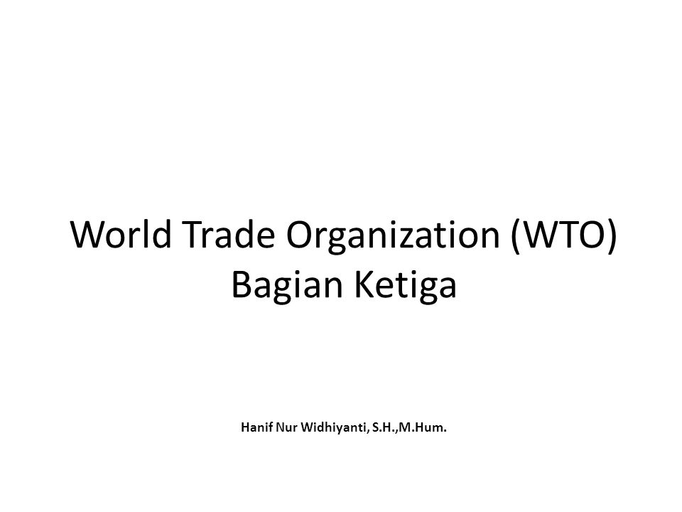 World Trade Organization (WTO) Bagian Ketiga Hanif Nur Widhiyanti, S.H.,M.Hum.