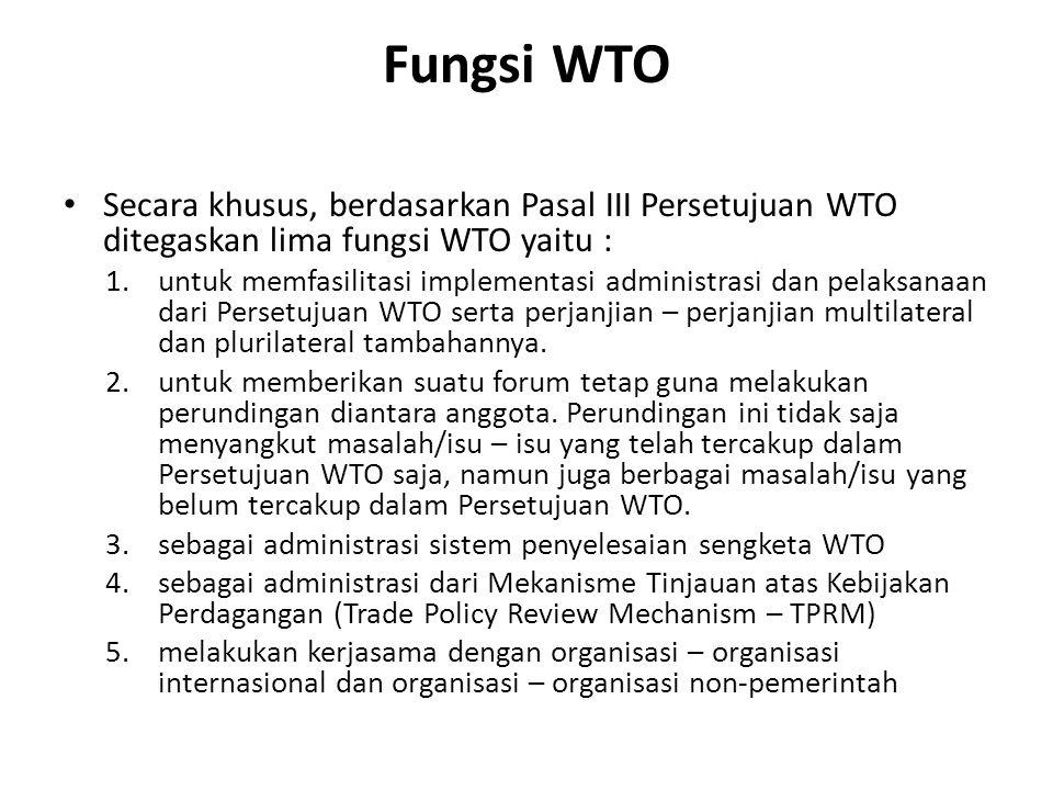 Fungsi WTO Secara khusus, berdasarkan Pasal III Persetujuan WTO ditegaskan lima fungsi WTO yaitu : 1.untuk memfasilitasi implementasi administrasi dan
