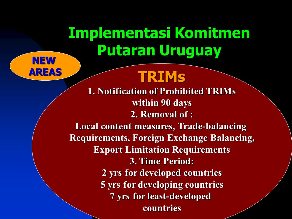 Implementasi Komitmen Putaran Uruguay TRIMs 1. Notification of Prohibited TRIMs within 90 days 2. Removal of : Local content measures, Trade-balancing